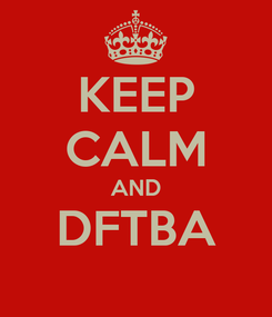 Poster: KEEP CALM AND DFTBA