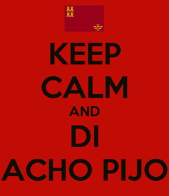 Poster: KEEP CALM AND DI ACHO PIJO