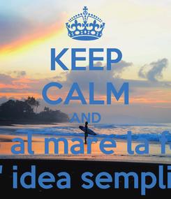 Poster: KEEP CALM AND di fronte al mare la felicita' e' un' idea semplice