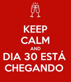 Poster: KEEP CALM AND DIA 30 ESTÁ  CHEGANDO