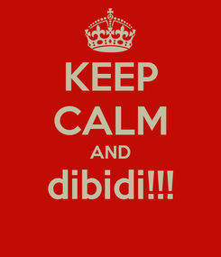 Poster: KEEP CALM AND dibidi!!!