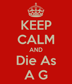 Poster: KEEP CALM AND Die As A G