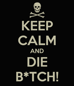 Poster: KEEP CALM AND DIE B*TCH!