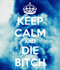 Poster: KEEP CALM AND DIE BITCH