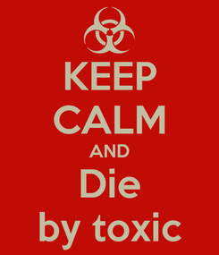 Poster: KEEP CALM AND Die by toxic