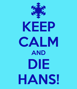 Poster: KEEP CALM AND DIE HANS!