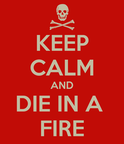 Poster: KEEP CALM AND DIE IN A  FIRE