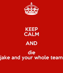 Poster: KEEP CALM AND die jake and your whole team