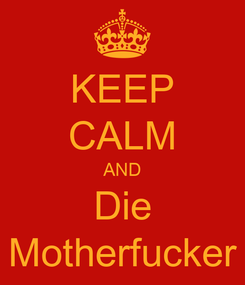 Poster: KEEP CALM AND Die Motherfucker