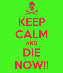Poster: KEEP CALM AND DIE NOW!!