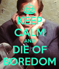 Poster: KEEP CALM AND DIE OF BOREDOM