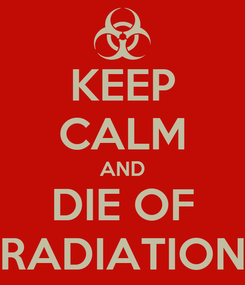 Poster: KEEP CALM AND DIE OF RADIATION