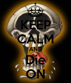 Poster: KEEP CALM AND Die ON