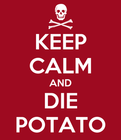 Poster: KEEP CALM AND DIE POTATO