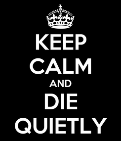 Poster: KEEP CALM AND DIE QUIETLY