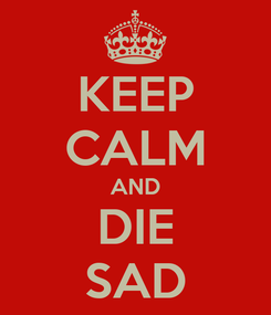 Poster: KEEP CALM AND DIE SAD