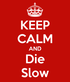 Poster: KEEP CALM AND Die Slow