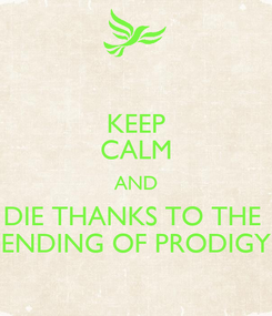 Poster: KEEP CALM AND DIE THANKS TO THE  ENDING OF PRODIGY
