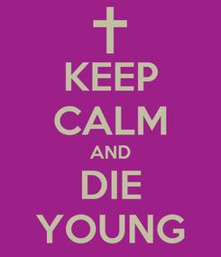Poster: KEEP CALM AND DIE YOUNG