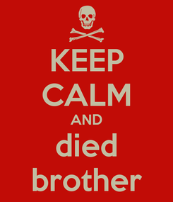Poster: KEEP CALM AND died brother