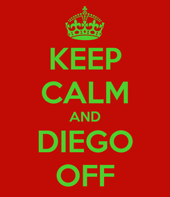 Poster: KEEP CALM AND DIEGO OFF