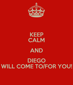 Poster: KEEP CALM AND DIEGO WILL COME TO/FOR YOU!