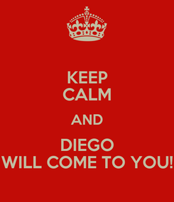 Poster: KEEP CALM AND DIEGO WILL COME TO YOU!