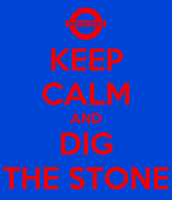 Poster: KEEP CALM AND DIG THE STONE