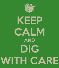 Poster: KEEP CALM AND DIG WITH CARE