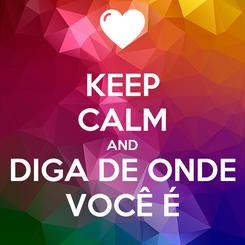 Poster: KEEP CALM AND DIGA DE ONDE VOCÊ É