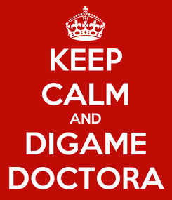Poster: KEEP CALM AND DIGAME DOCTORA