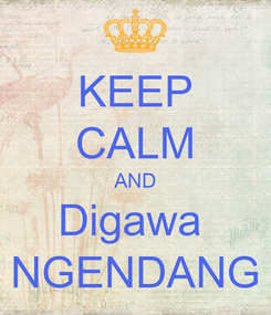 Poster: KEEP CALM AND Digawa  NGENDANG