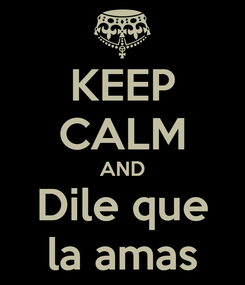 Poster: KEEP CALM AND Dile que la amas