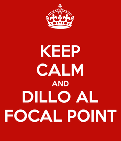 Poster: KEEP CALM AND DILLO AL FOCAL POINT