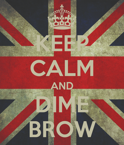 Poster: KEEP CALM AND DIME BROW