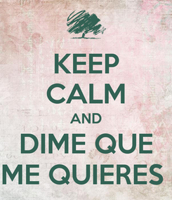 Poster: KEEP CALM AND DIME QUE ME QUIERES