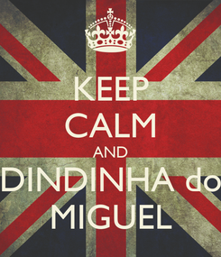 Poster: KEEP CALM AND DINDINHA do MIGUEL