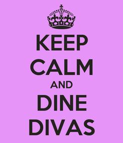 Poster: KEEP CALM AND DINE DIVAS