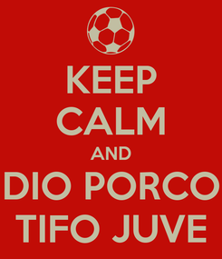 Poster: KEEP CALM AND DIO PORCO TIFO JUVE