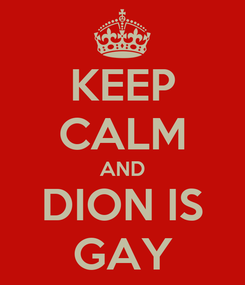 Poster: KEEP CALM AND DION IS GAY