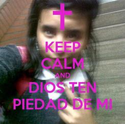 Poster: KEEP CALM AND  DIOS TEN  PIEDAD DE MI