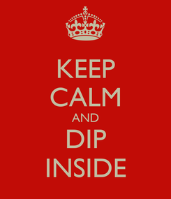 Poster: KEEP CALM AND DIP INSIDE