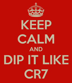 Poster: KEEP CALM AND DIP IT LIKE CR7