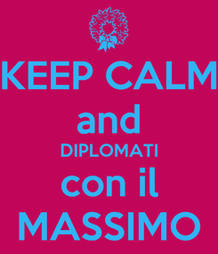 Poster: KEEP CALM and DIPLOMATI con il MASSIMO