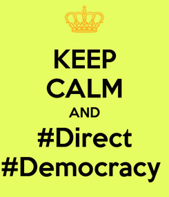 Poster: KEEP CALM AND #Direct #Democracy
