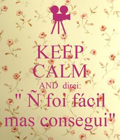 """Poster: KEEP CALM AND  direi: """" Ñ foi fácil mas consegui"""""""