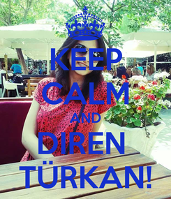 Poster: KEEP CALM AND DIREN  TÜRKAN!