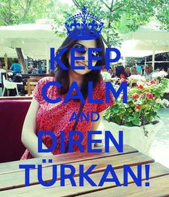 Poster: KEEP CALM AND DIREN  TÜRKAN!
