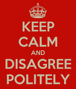 Poster: KEEP CALM AND DISAGREE POLITELY