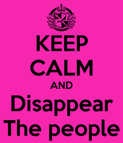 Poster: KEEP CALM AND Disappear The people